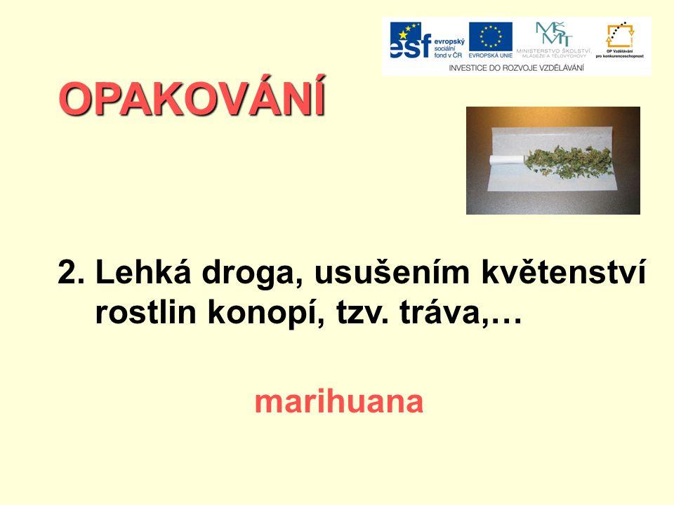 OPAKOVÁNÍ 2. Lehká droga, usušením květenství rostlin konopí, tzv. tráva,… marihuana