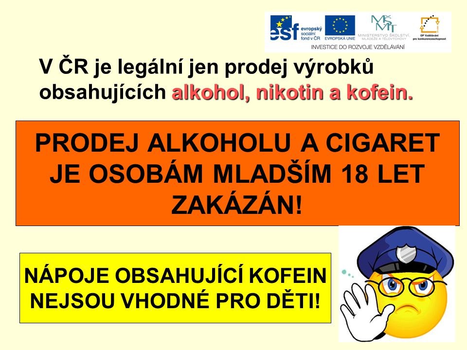 V ČR je legální jen prodej výrobků alkohol, nikotin a kofein. obsahujících alkohol, nikotin a kofein. PRODEJ ALKOHOLU A CIGARET JE OSOBÁM MLADŠÍM 18 L