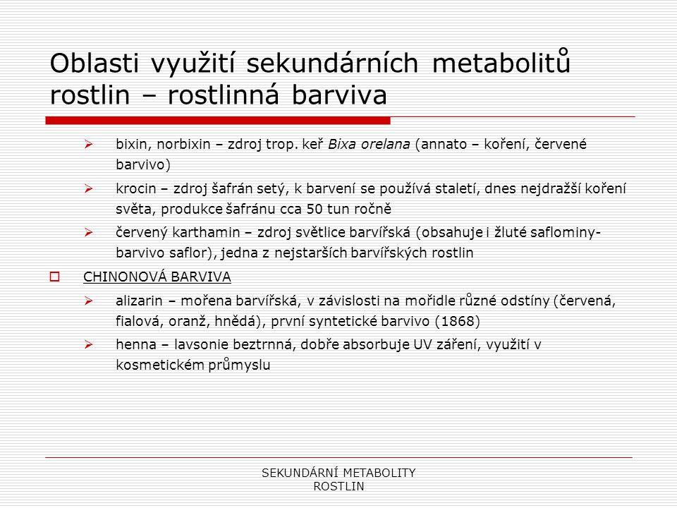"""SEKUNDÁRNÍ METABOLITY ROSTLIN Oblasti využití sekundárních metabolitů rostlin – rostlinná barviva  INDOLOVÁ BARVIVA  modré barvivo indigo – zdroj indigovník barvířský, významná středověká obchodní komodita (do Evropy dovážena po """"hedvábné stezce )  betanin – zdroj řepa, běžné potravinářské barvivo přidávané zejména do mléčných výrobků  PYRANOVÁ barviva  antokyanidy (pelargonidin, delfinidin, myrtillin)  výsledná barva zavislá na pH (kyselé prostředí červená, př."""