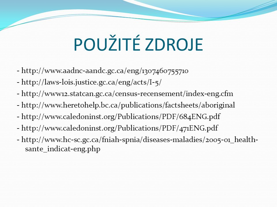 POUŽITÉ ZDROJE - http://www.aadnc-aandc.gc.ca/eng/1307460755710 - http://laws-lois.justice.gc.ca/eng/acts/I-5/ - http://www12.statcan.gc.ca/census-recensement/index-eng.cfm - http://www.heretohelp.bc.ca/publications/factsheets/aboriginal - http://www.caledoninst.org/Publications/PDF/684ENG.pdf - http://www.caledoninst.org/Publications/PDF/471ENG.pdf - http://www.hc-sc.gc.ca/fniah-spnia/diseases-maladies/2005-01_health- sante_indicat-eng.php