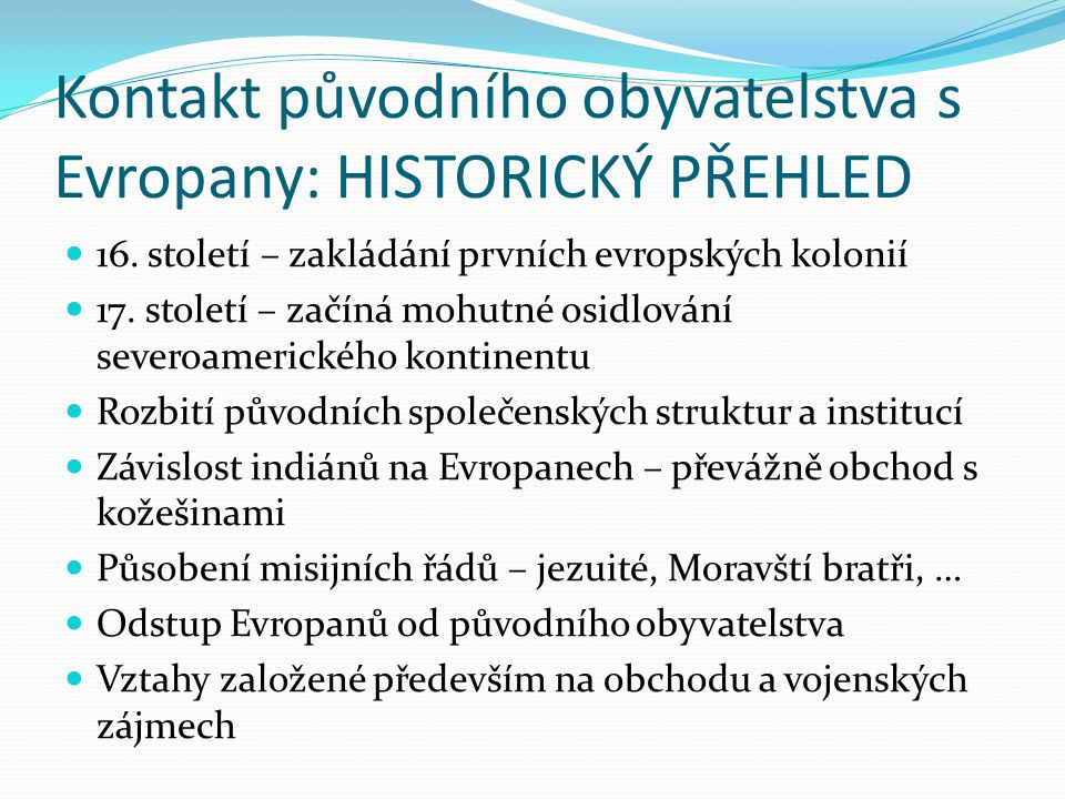 Kontakt původního obyvatelstva s Evropany: HISTORICKÝ PŘEHLED 16. století – zakládání prvních evropských kolonií 17. století – začíná mohutné osidlová