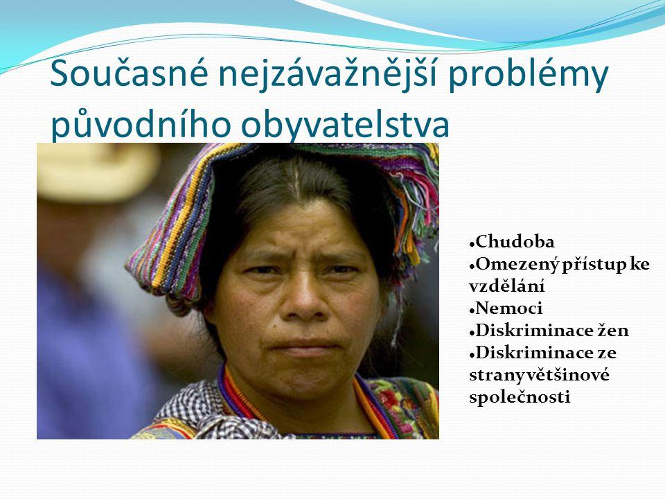 Současné nejzávažnější problémy původního obyvatelstva Chudoba Omezený přístup ke vzdělání Nemoci Diskriminace žen Diskriminace ze strany většinové sp