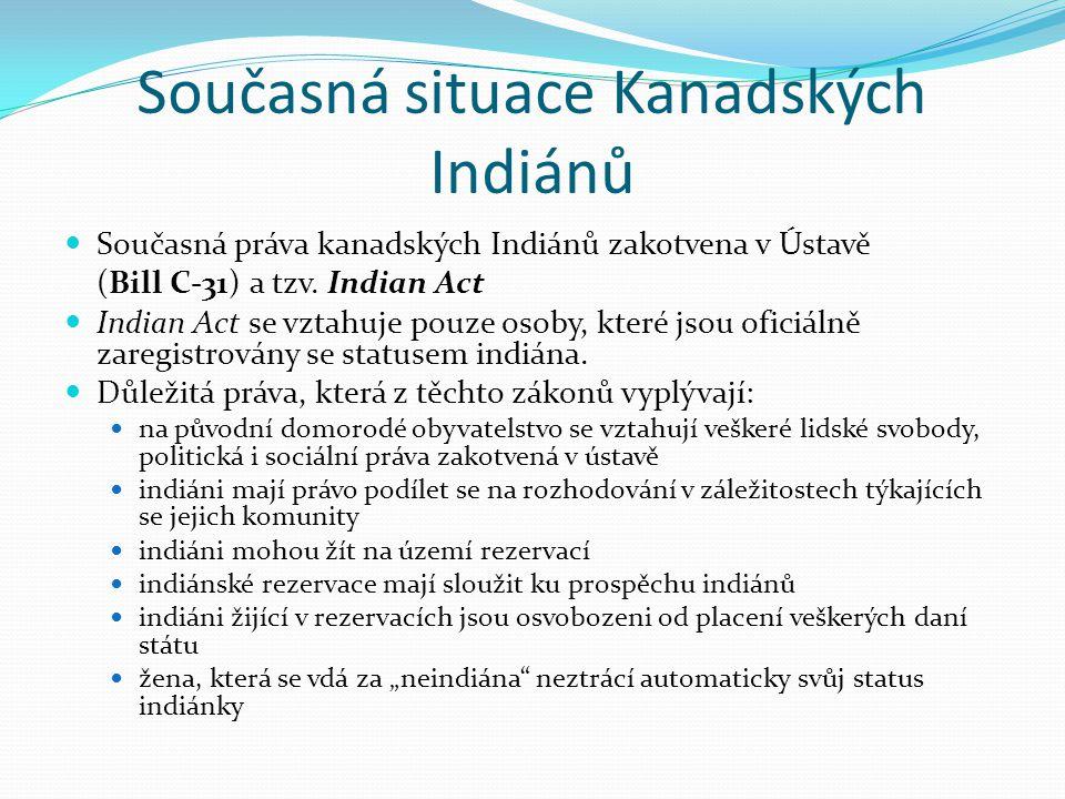 Současná situace Kanadských Indiánů Současná práva kanadských Indiánů zakotvena v Ústavě (Bill C-31) a tzv. Indian Act Indian Act se vztahuje pouze os