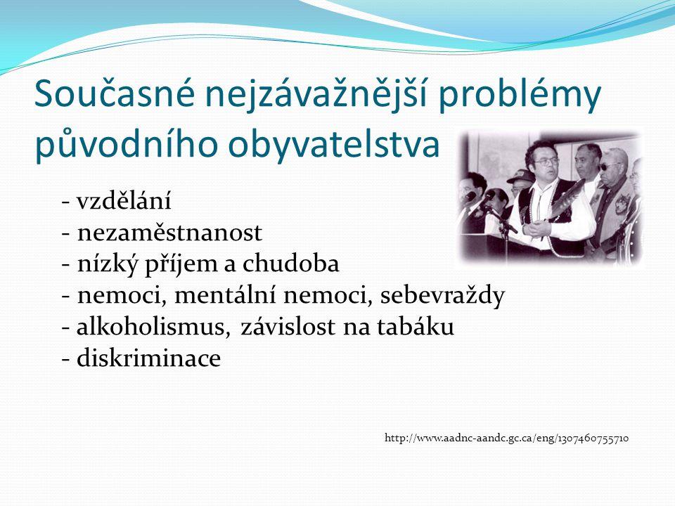 Současné nejzávažnější problémy původního obyvatelstva - vzdělání - nezaměstnanost - nízký příjem a chudoba - nemoci, mentální nemoci, sebevraždy - al