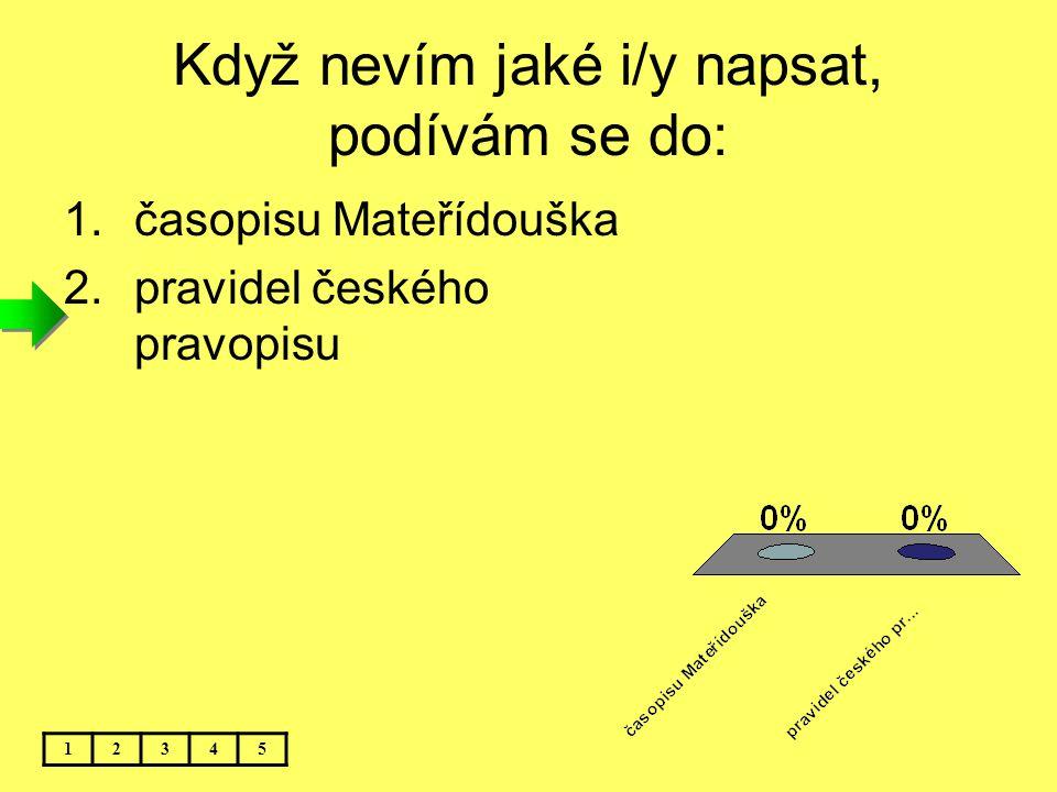 Když nevím jaké i/y napsat, podívám se do: 12345 1.časopisu Mateřídouška 2.pravidel českého pravopisu