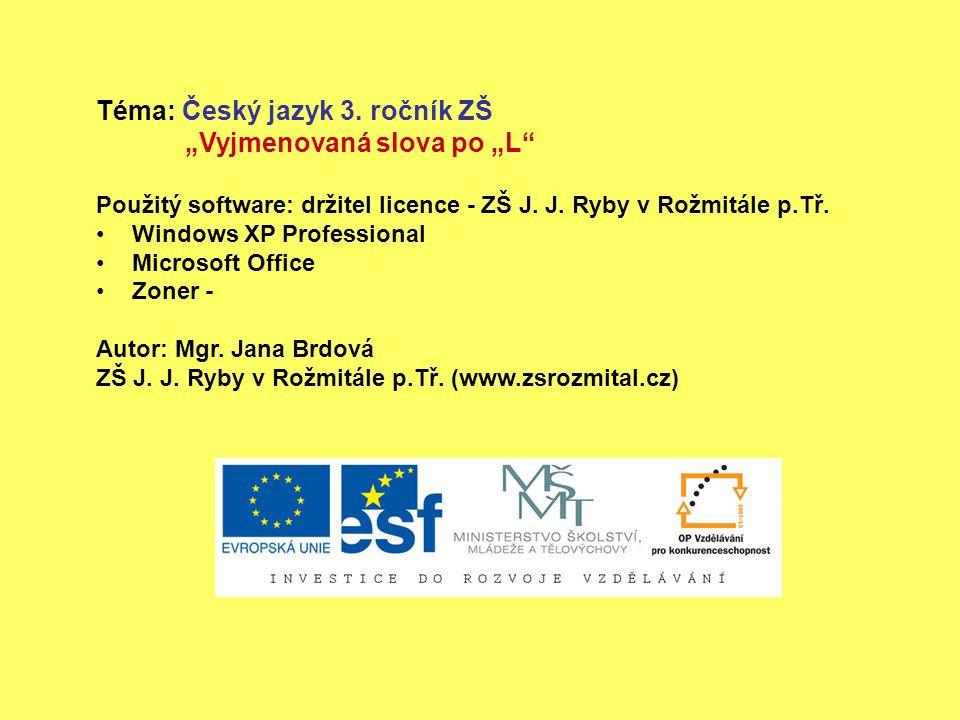 """Téma: Český jazyk 3. ročník ZŠ """"Vyjmenovaná slova po """"L"""" Použitý software: držitel licence - ZŠ J. J. Ryby v Rožmitále p.Tř. Windows XP Professional M"""