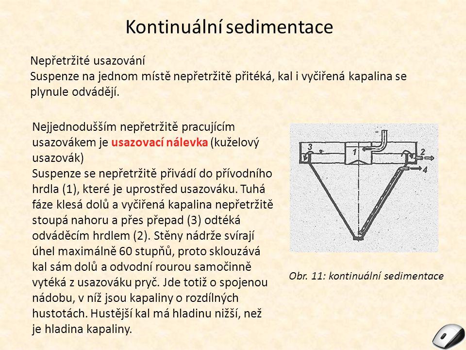 Kontinuální sedimentace Nepřetržité usazování Suspenze na jednom místě nepřetržitě přitéká, kal i vyčiřená kapalina se plynule odvádějí. Obr. 11: kont