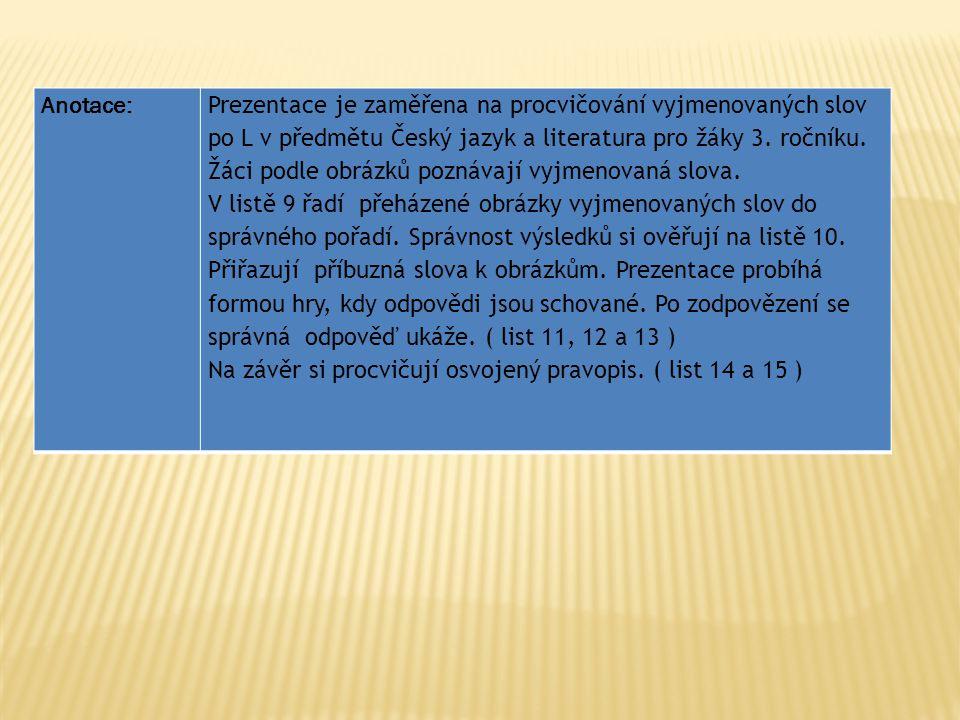 Anotace: Prezentace je zaměřena na procvičování vyjmenovaných slov po L v předmětu Český jazyk a literatura pro žáky 3. ročníku. Žáci podle obrázků po