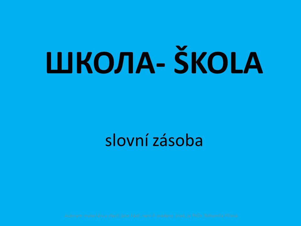 ШКОЛА- ŠKOLA slovní zásoba Autorem materiálu a všech jeho částí, není-li uvedeno jinak, je PhDr. Bohumila Fillová.