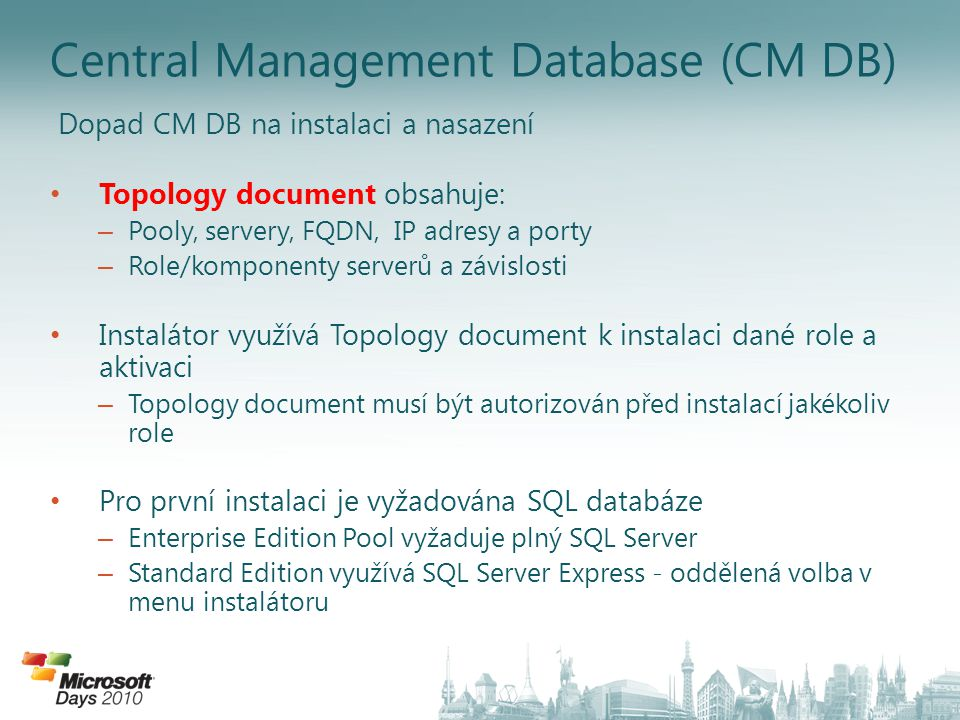 Central Management Database (CM DB) Dopad CM DB na instalaci a nasazení Topology document obsahuje: – Pooly, servery, FQDN, IP adresy a porty – Role/k