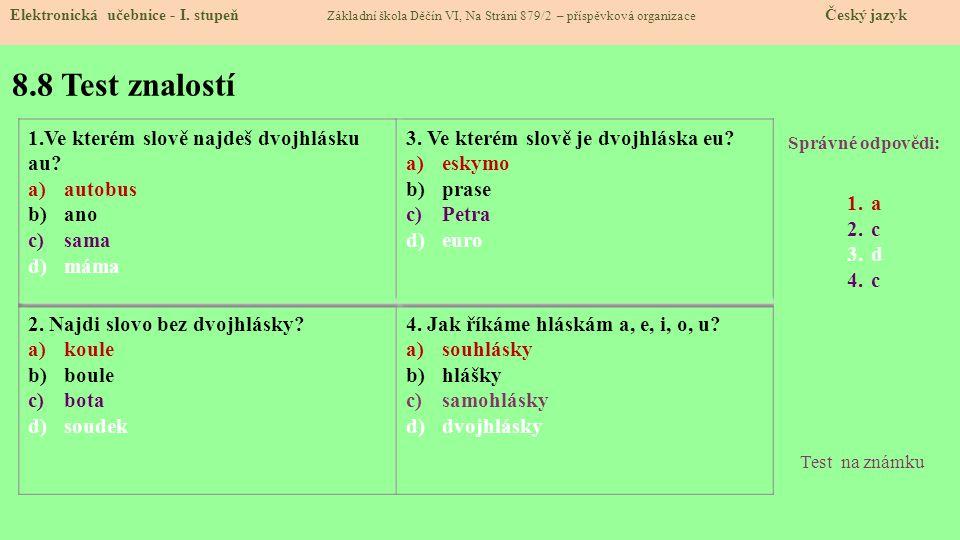 8.8 Test znalostí Správné odpovědi: 1.a 2.c 3.d 4.c Test na známku Elektronická učebnice - I. stupeň Základní škola Děčín VI, Na Stráni 879/2 – příspě