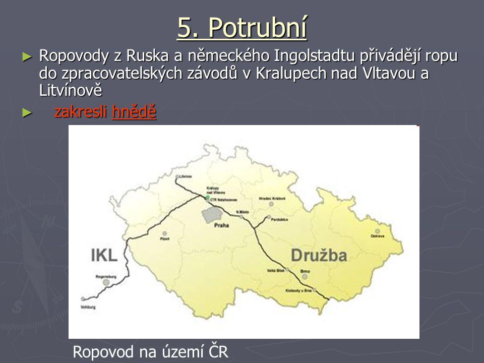 5. Potrubní ► Ropovody z Ruska a německého Ingolstadtu přivádějí ropu do zpracovatelských závodů v Kralupech nad Vltavou a Litvínově ► zakresli hnědě