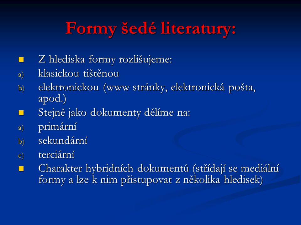Formy šedé literatury: Z hlediska formy rozlišujeme: Z hlediska formy rozlišujeme: a) klasickou tištěnou b) elektronickou (www stránky, elektronická p