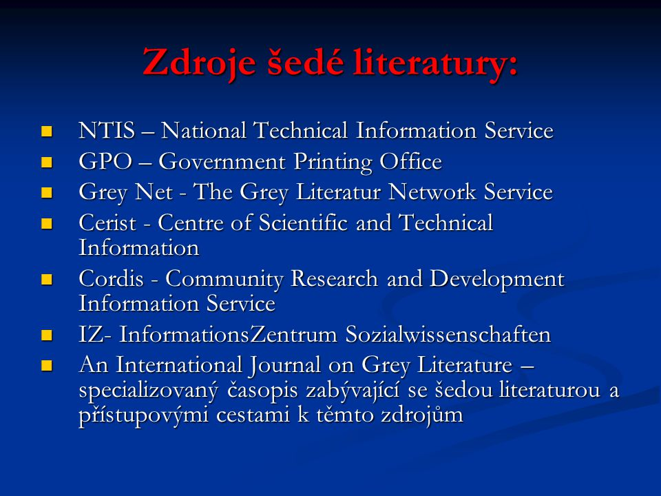 Zdroje šedé literatury: NTIS – National Technical Information Service NTIS – National Technical Information Service GPO – Government Printing Office GPO – Government Printing Office Grey Net - The Grey Literatur Network Service Grey Net - The Grey Literatur Network Service Cerist - Centre of Scientific and Technical Information Cerist - Centre of Scientific and Technical Information Cordis - Community Research and Development Information Service Cordis - Community Research and Development Information Service IZ- InformationsZentrum Sozialwissenschaften IZ- InformationsZentrum Sozialwissenschaften An International Journal on Grey Literature – specializovaný časopis zabývající se šedou literaturou a přístupovými cestami k těmto zdrojům An International Journal on Grey Literature – specializovaný časopis zabývající se šedou literaturou a přístupovými cestami k těmto zdrojům