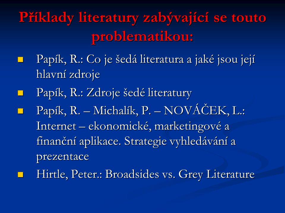 Příklady literatury zabývající se touto problematikou: Papík, R.: Co je šedá literatura a jaké jsou její hlavní zdroje Papík, R.: Co je šedá literatur