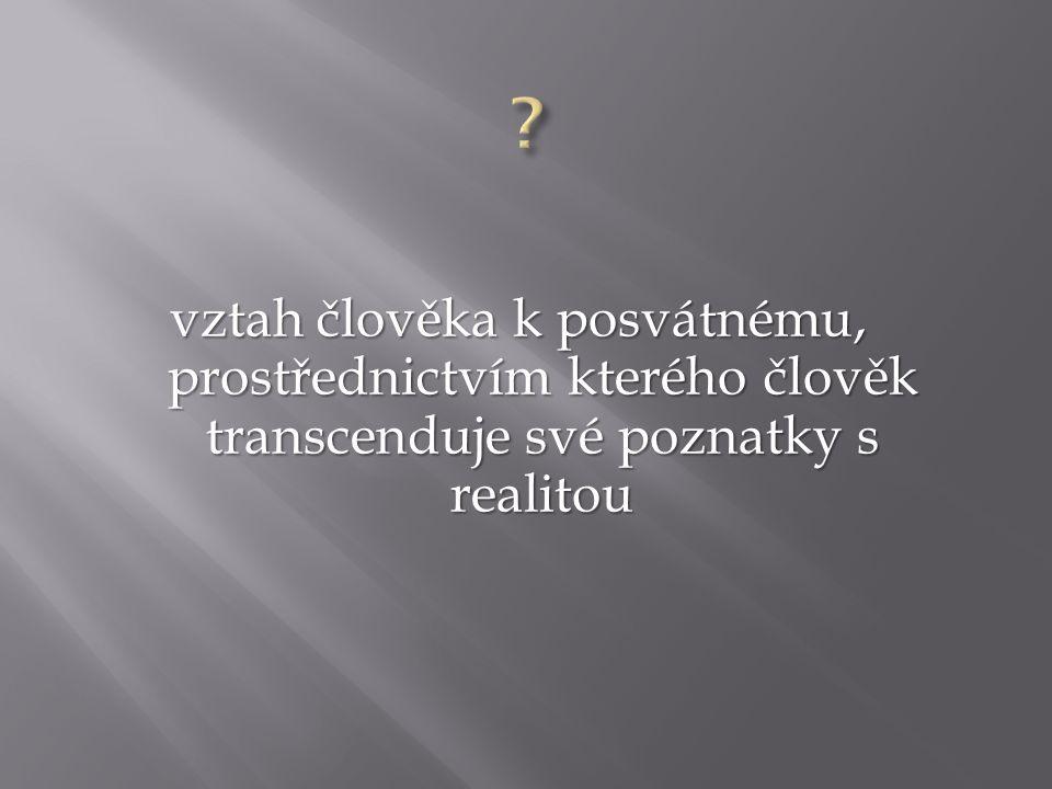 vztah člověka k posvátnému, prostřednictvím kterého člověk transcenduje své poznatky s realitou