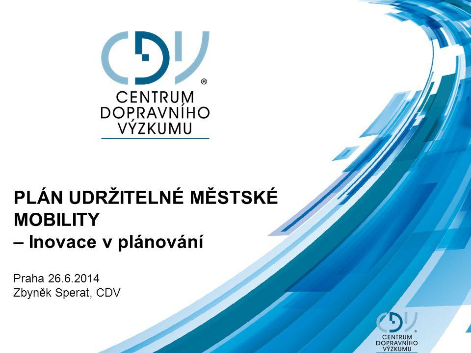PLÁN UDRŽITELNÉ MĚSTSKÉ MOBILITY – Inovace v plánování Praha 26.6.2014 Zbyněk Sperat, CDV