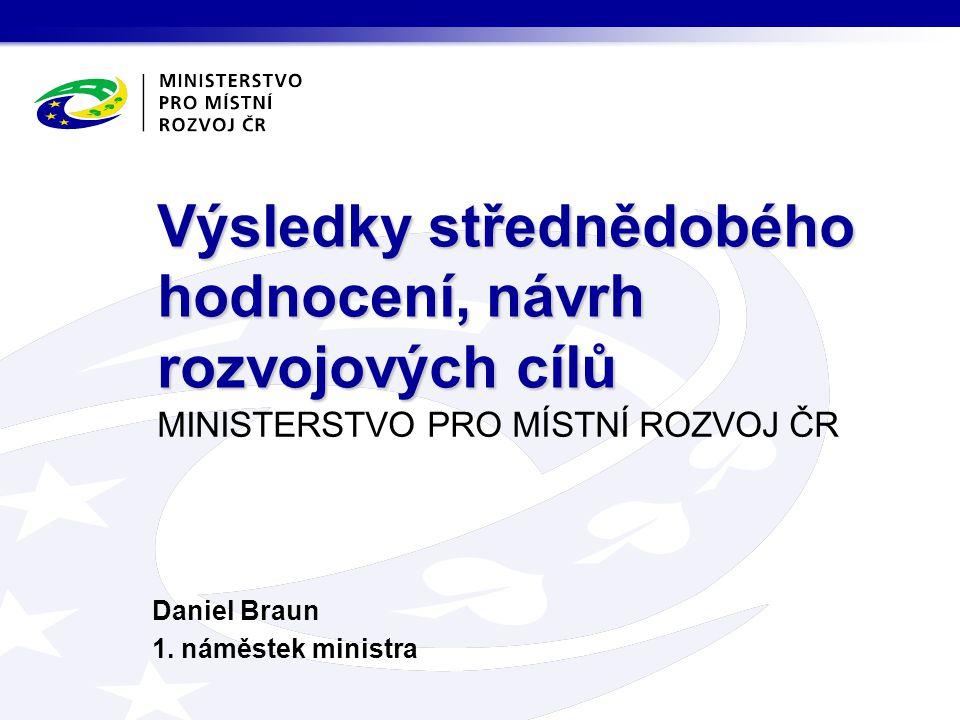 MINISTERSTVO PRO MÍSTNÍ ROZVOJ ČR Daniel Braun 1. náměstek ministra Výsledky střednědobého hodnocení, návrh rozvojových cílů