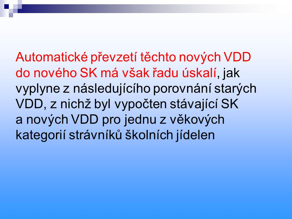 Automatické převzetí těchto nových VDD do nového SK má však řadu úskalí, jak vyplyne z následujícího porovnání starých VDD, z nichž byl vypočten stávající SK a nových VDD pro jednu z věkových kategorií strávníků školních jídelen