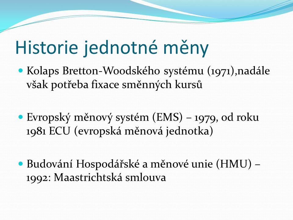 Historie jednotné měny Kolaps Bretton-Woodského systému (1971),nadále však potřeba fixace směnných kursů Evropský měnový systém (EMS) – 1979, od roku 1981 ECU (evropská měnová jednotka) Budování Hospodářské a měnové unie (HMU) – 1992: Maastrichtská smlouva