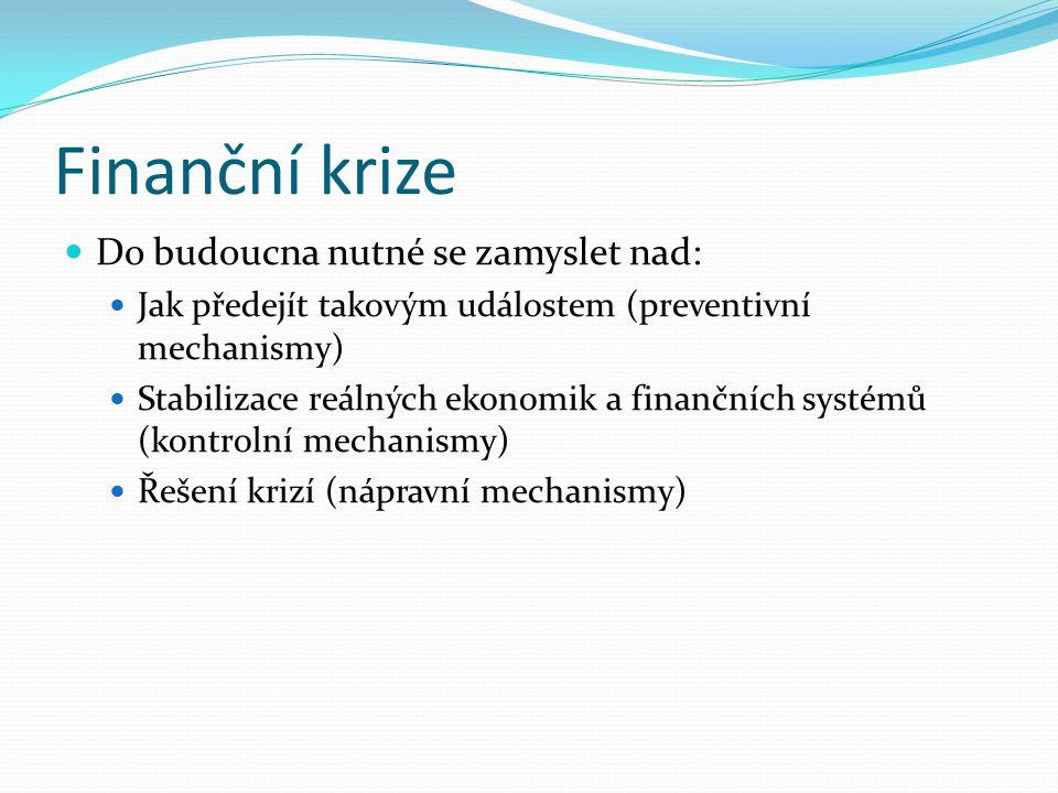 Finanční krize Do budoucna nutné se zamyslet nad: Jak předejít takovým událostem (preventivní mechanismy) Stabilizace reálných ekonomik a finančních systémů (kontrolní mechanismy) Řešení krizí (nápravní mechanismy)