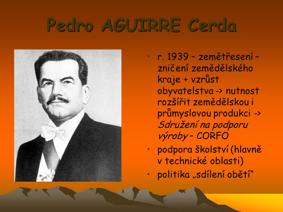 Pedro AGUIRRE Cerda r. 1939 – zemětřesení – zničení zemědělského kraje + vzrůst obyvatelstva -> nutnost rozšířit zemědělskou i průmyslovou produkci ->