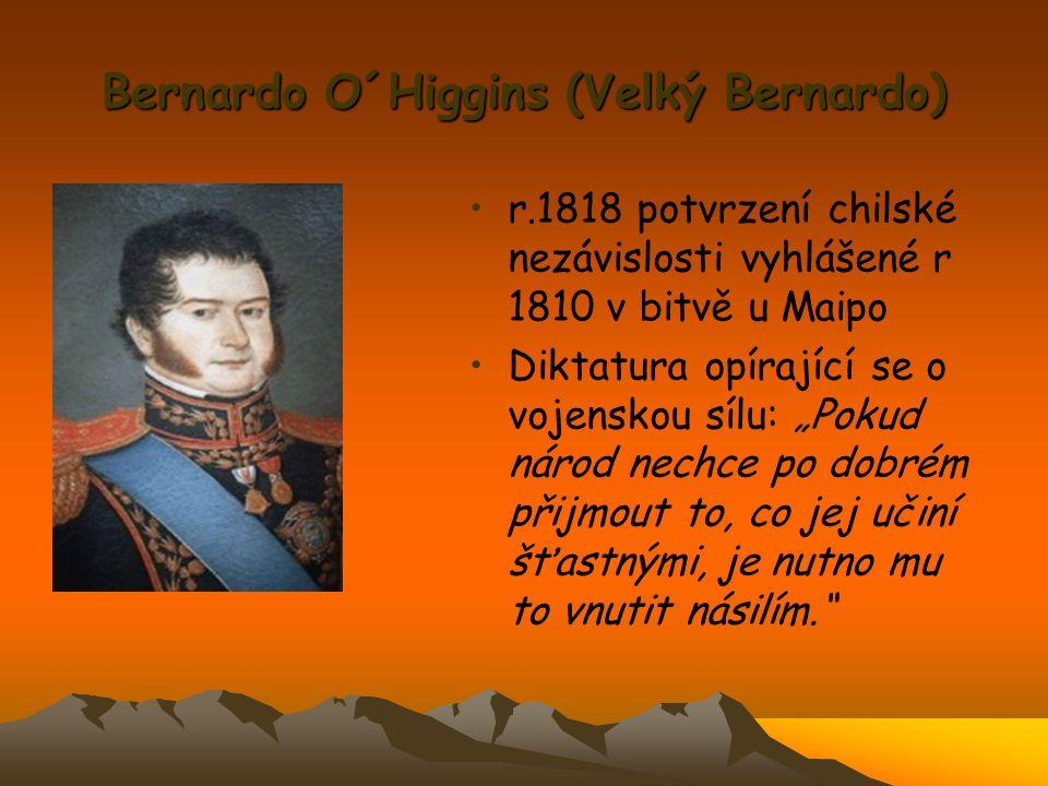 """Bernardo O´Higgins (Velký Bernardo) r.1818 potvrzení chilské nezávislosti vyhlášené r 1810 v bitvě u Maipo Diktatura opírající se o vojenskou sílu: """"P"""