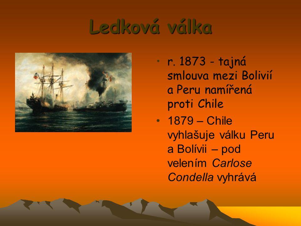 Ledková válka r. 1873 - tajná smlouva mezi Bolivií a Peru namířená proti Chile 1879 – Chile vyhlašuje válku Peru a Bolívii – pod velením Carlose Conde