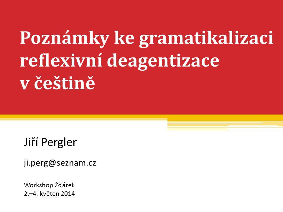 Poznámky ke gramatikalizaci reflexivní deagentizace v češtině Jiří Pergler ji.perg@seznam.cz Workshop Žďárek 2.–4. květen 2014