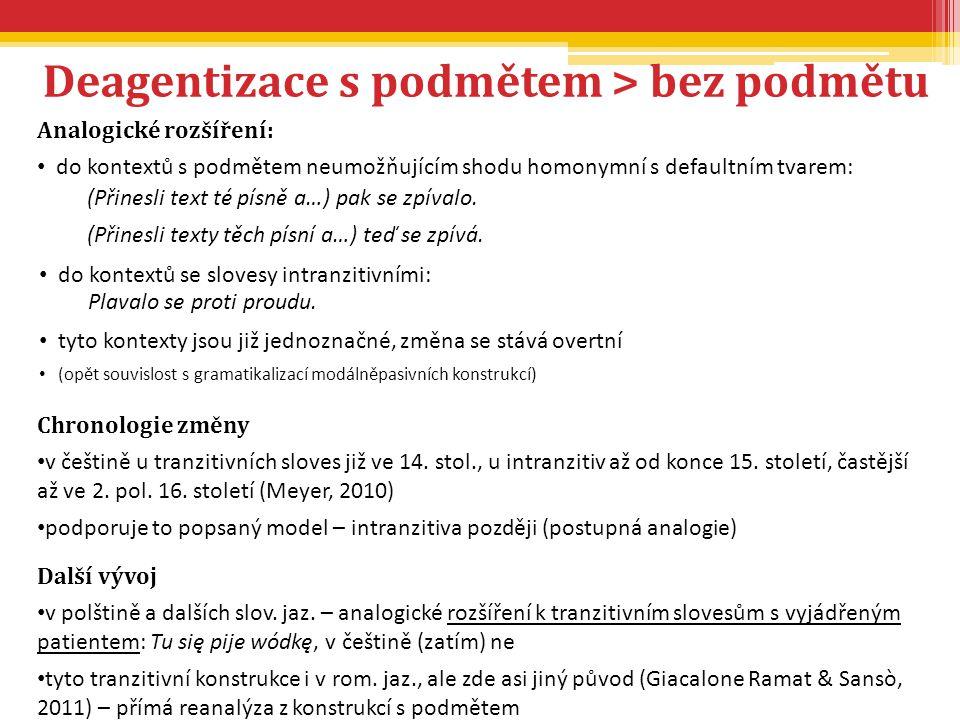 Deagentizace s podmětem > bez podmětu Chronologie změny v češtině u tranzitivních sloves již ve 14. stol., u intranzitiv až od konce 15. století, čast