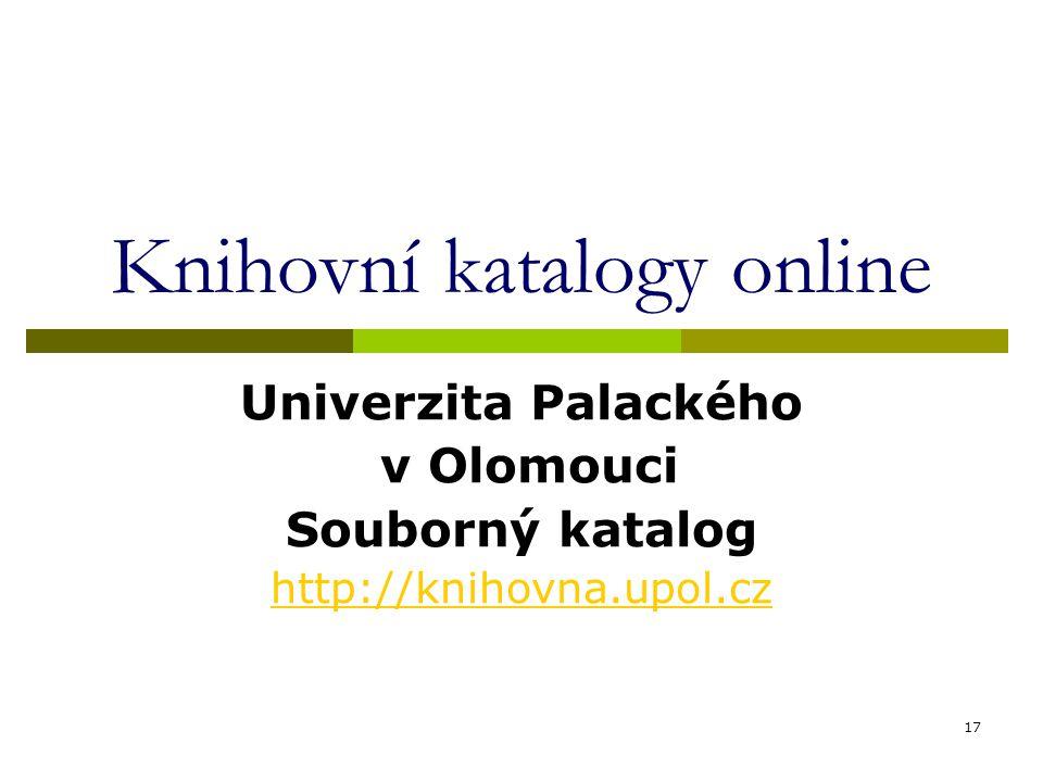 17 Knihovní katalogy online Univerzita Palackého v Olomouci Souborný katalog http://knihovna.upol.cz
