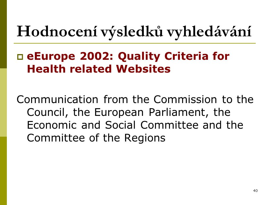 40 Hodnocení výsledků vyhledávání  eEurope 2002: Quality Criteria for Health related Websites Communication from the Commission to the Council, the European Parliament, the Economic and Social Committee and the Committee of the Regions