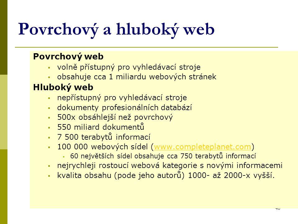 46 Povrchový a hluboký web Povrchový web  volně přístupný pro vyhledávací stroje  obsahuje cca 1 miliardu webových stránek Hluboký web  nepřístupný pro vyhledávací stroje  dokumenty profesionálních databází  500x obsáhlejší než povrchový  550 miliard dokumentů  7 500 terabytů informací  100 000 webových sídel (www.completeplanet.com)www.completeplanet.com  60 největších sídel obsahuje cca 750 terabytů informací  nejrychleji rostoucí webová kategorie s novými informacemi  kvalita obsahu (pode jeho autorů) 1000- až 2000-x vyšší.