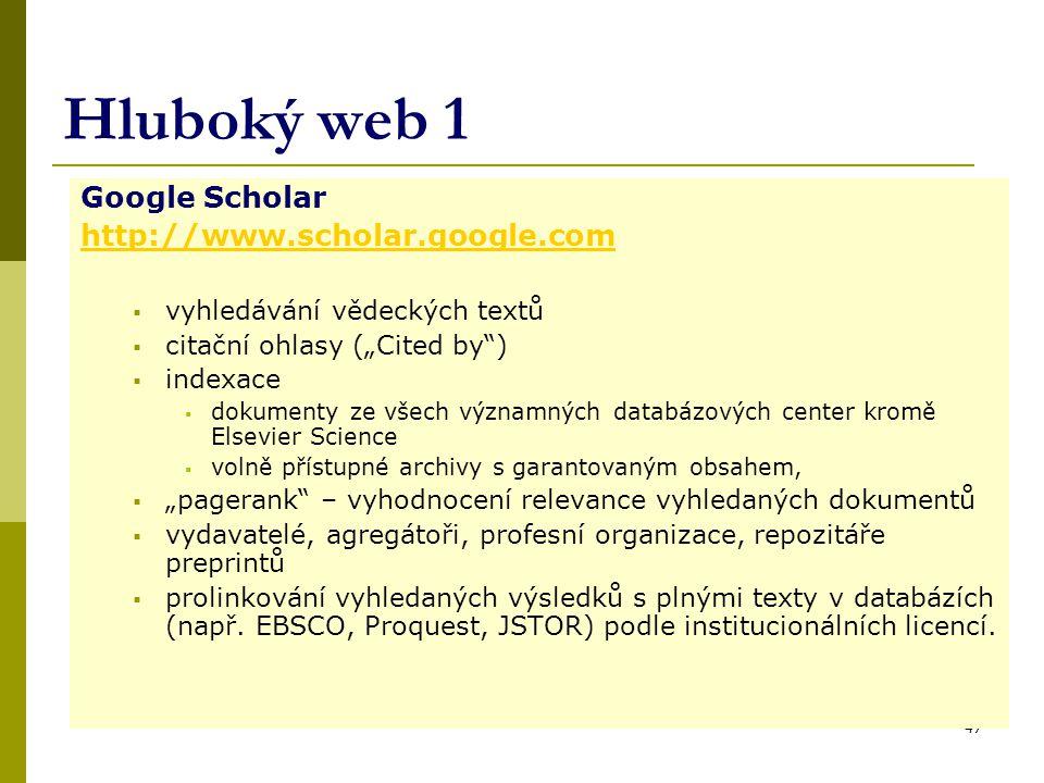 """47 Hluboký web 1 Google Scholar http://www.scholar.google.com  vyhledávání vědeckých textů  citační ohlasy (""""Cited by )  indexace  dokumenty ze všech významných databázových center kromě Elsevier Science  volně přístupné archivy s garantovaným obsahem,  """"pagerank – vyhodnocení relevance vyhledaných dokumentů  vydavatelé, agregátoři, profesní organizace, repozitáře preprintů  prolinkování vyhledaných výsledků s plnými texty v databázích (např."""