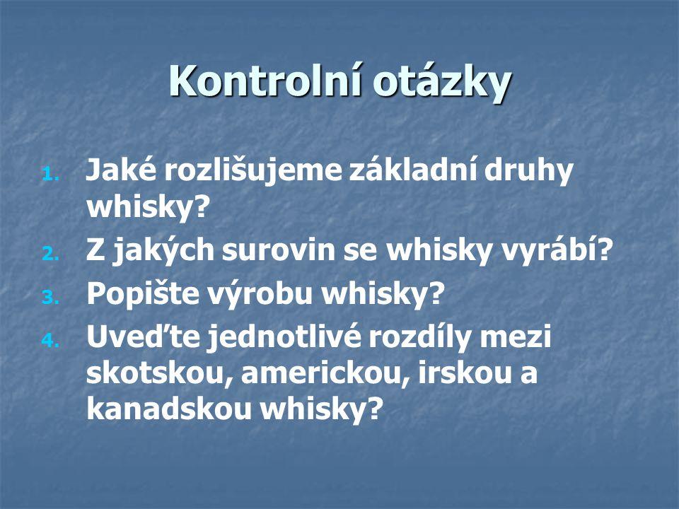 Kontrolní otázky 1. 1. Jaké rozlišujeme základní druhy whisky? 2. 2. Z jakých surovin se whisky vyrábí? 3. 3. Popište výrobu whisky? 4. 4. Uveďte jedn