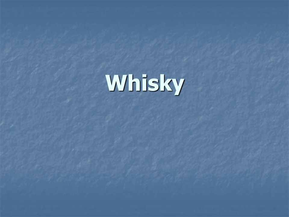 Whisky Whisky je alkoholický nápoj destilovaný z obilnin, zrající v dřevěných sudech (většinou dubových).