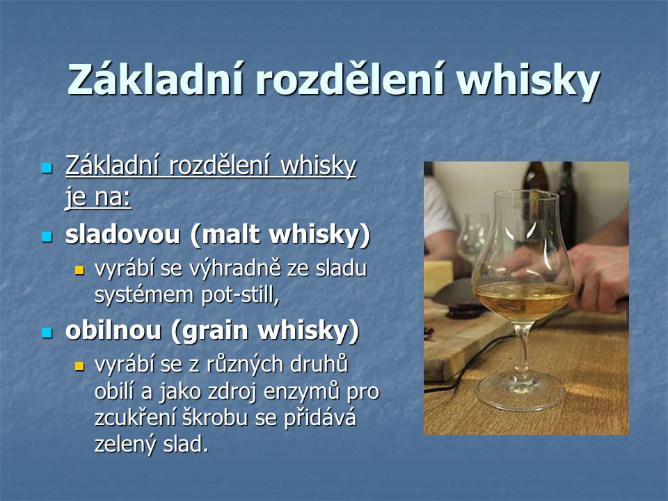 Základní rozdělení whisky Základní rozdělení whisky je na: Základní rozdělení whisky je na: sladovou (malt whisky) sladovou (malt whisky) vyrábí se výhradně ze sladu systémem pot-still, vyrábí se výhradně ze sladu systémem pot-still, obilnou (grain whisky) obilnou (grain whisky) vyrábí se z různých druhů obilí a jako zdroj enzymů pro zcukření škrobu se přidává zelený slad.