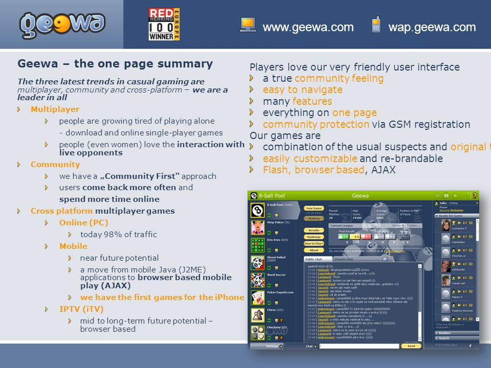 """www.geewa.comwap.geewa.com Geewa – the one page summary The three latest trends in casual gaming are multiplayer, community and cross-platform – we are a leader in all Multiplayer people are growing tired of playing alone - download and online single-player games people (even women) love the interaction with live opponents Community we have a """"Community First approach users come back more often and spend more time online Cross platform multiplayer games Online (PC) today 98% of traffic Mobile near future potential a move from mobile Java (J2ME) applications to browser based mobile play (AJAX) we have the first games for the iPhone IPTV (iTV) mid to long-term future potential – browser based Players love our very friendly user interface a true community feeling easy to navigate many features everything on one page community protection via GSM registration Our games are combination of the usual suspects and original titles easily customizable and re-brandable Flash, browser based, AJAX"""