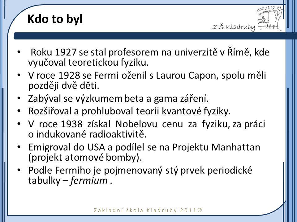 Základní škola Kladruby 2011  Kdo to byl Roku 1927 se stal profesorem na univerzitě v Římě, kde vyučoval teoretickou fyziku.