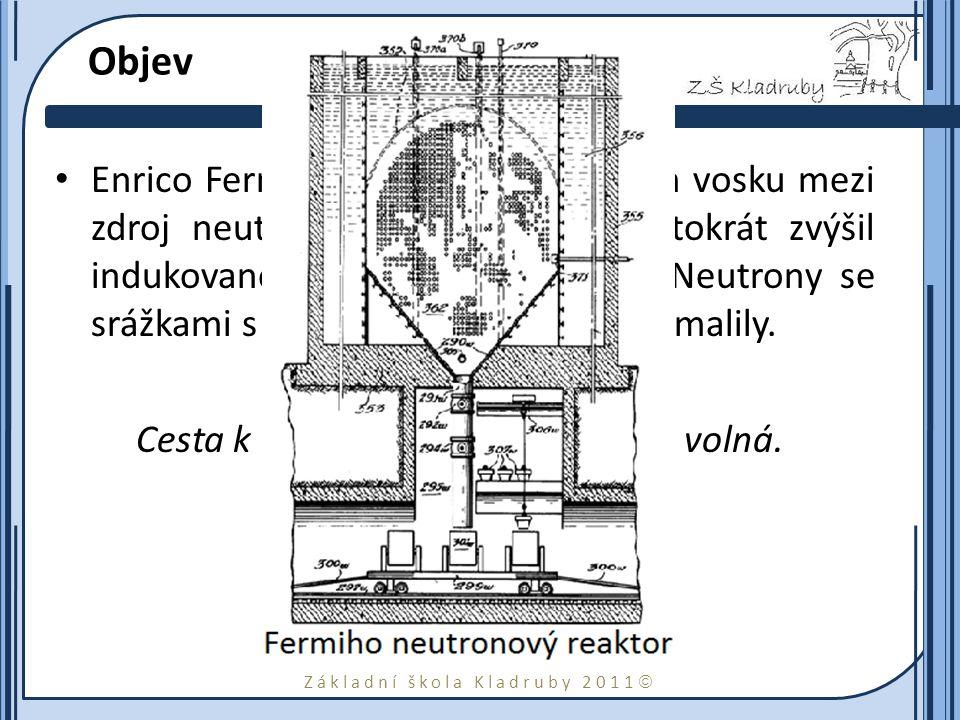 Základní škola Kladruby 2011  Objev Enrico Fermi 22.října 1934 vložením vosku mezi zdroj neutronů a stříbrnou fólii stokrát zvýšil indukovanou radioaktivitu stříbra.