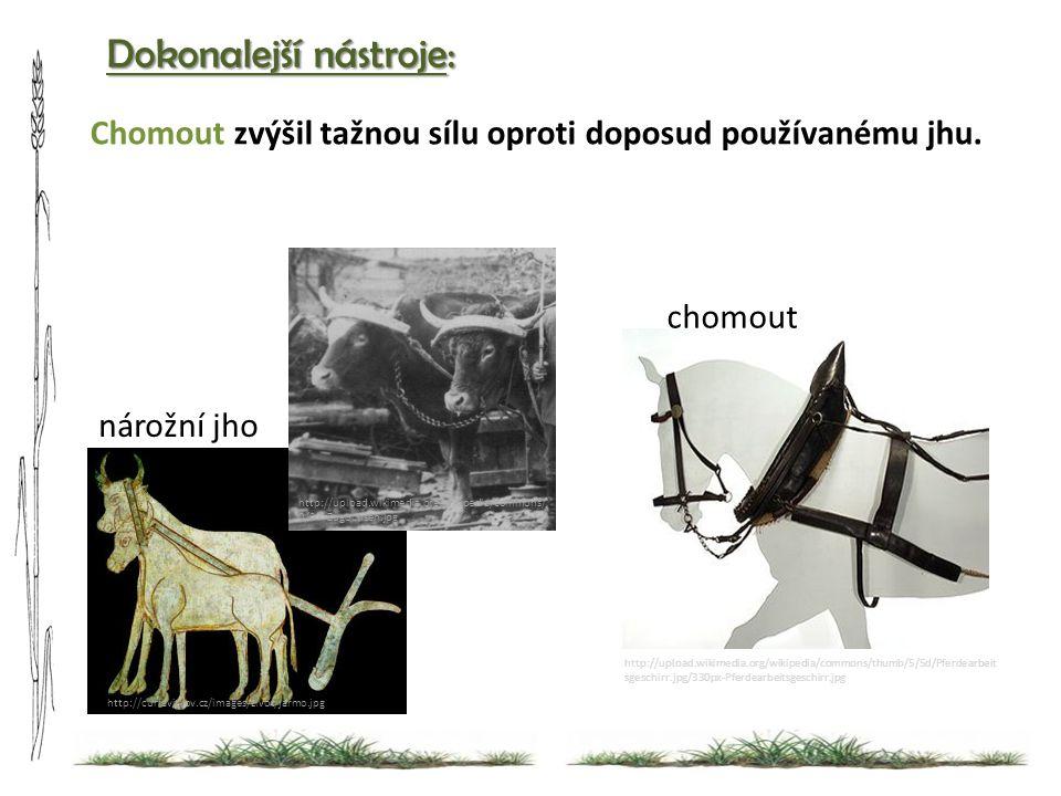 Dokonalejší nástroje: http://upload.wikimedia.org/wikipedia/commons/thumb/5/5d/Pferdearbeit sgeschirr.jpg/330px-Pferdearbeitsgeschirr.jpg chomout http