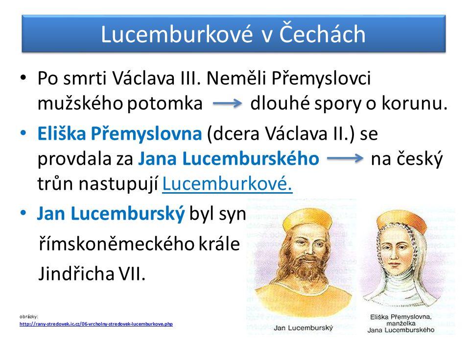 Lucemburkové v Čechách Po smrti Václava III. Neměli Přemyslovci mužského potomka dlouhé spory o korunu. Eliška Přemyslovna (dcera Václava II.) se prov