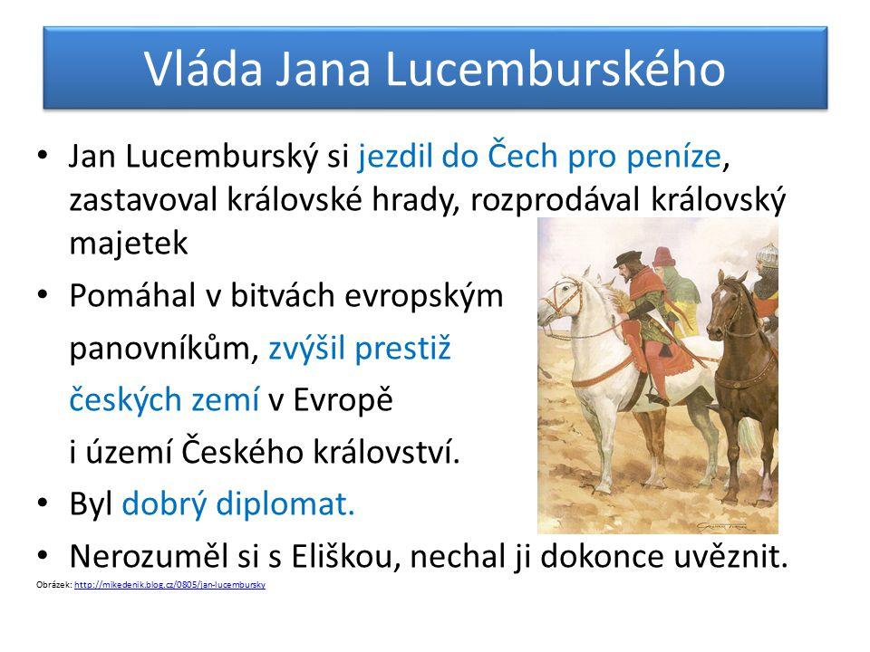 Vláda Jana Lucemburského Jan Lucemburský si jezdil do Čech pro peníze, zastavoval královské hrady, rozprodával královský majetek Pomáhal v bitvách evr