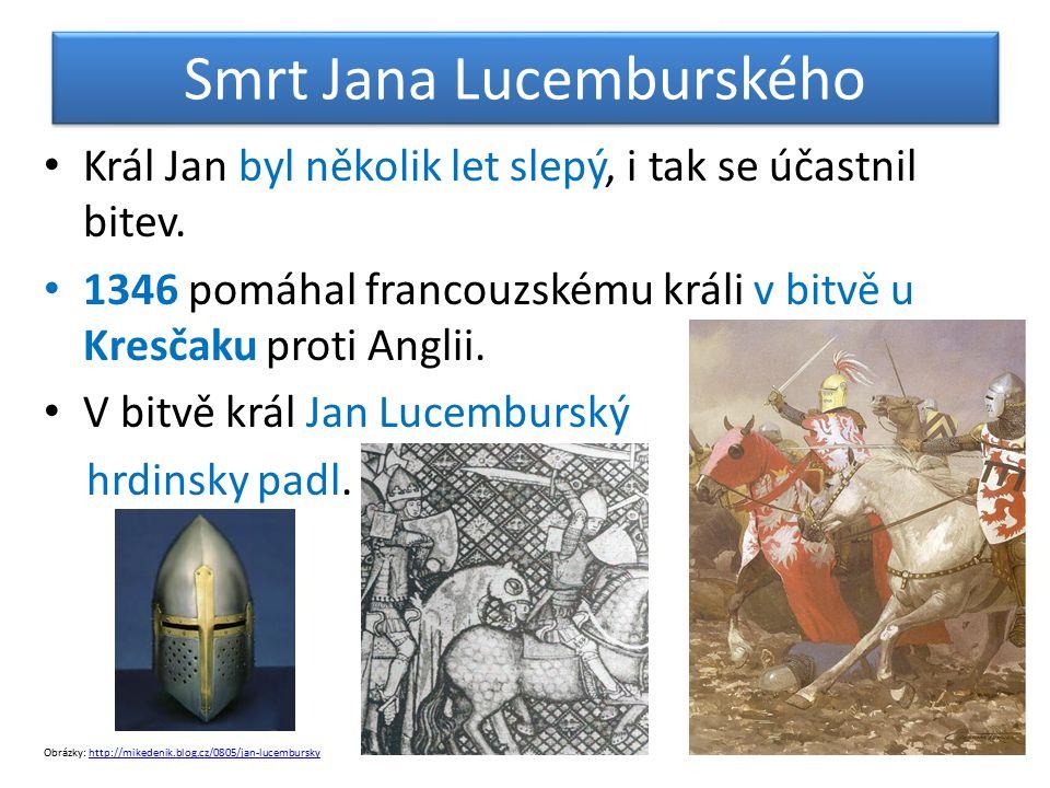 Smrt Jana Lucemburského Král Jan byl několik let slepý, i tak se účastnil bitev. 1346 pomáhal francouzskému králi v bitvě u Kresčaku proti Anglii. V b