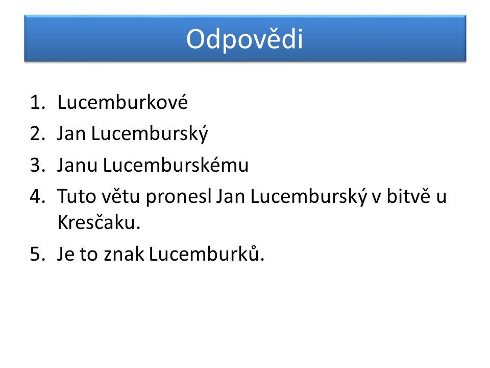 Odpovědi 1.Lucemburkové 2.Jan Lucemburský 3.Janu Lucemburskému 4.Tuto větu pronesl Jan Lucemburský v bitvě u Kresčaku. 5.Je to znak Lucemburků.