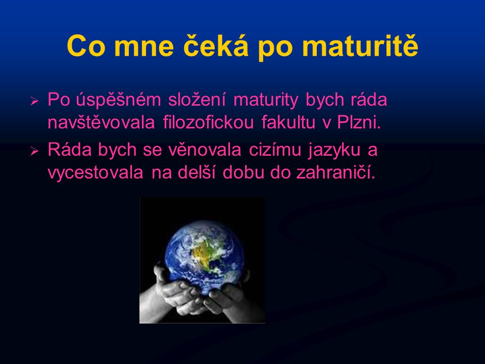 Co mne čeká po maturitě   Po úspěšném složení maturity bych ráda navštěvovala filozofickou fakultu v Plzni.   Ráda bych se věnovala cizímu jazyku