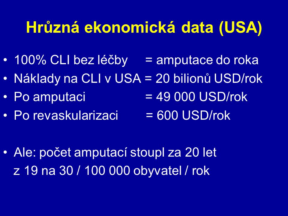 Hrůzná ekonomická data (USA) 100% CLI bez léčby = amputace do roka Náklady na CLI v USA = 20 bilionů USD/rok Po amputaci = 49 000 USD/rok Po revaskula