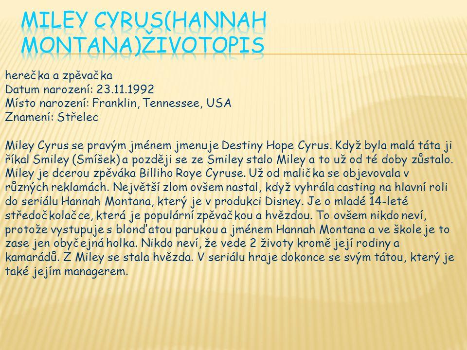 herečka a zpěvačka Datum narození: 23.11.1992 Místo narození: Franklin, Tennessee, USA Znamení: Střelec Miley Cyrus se pravým jménem jmenuje Destiny Hope Cyrus.