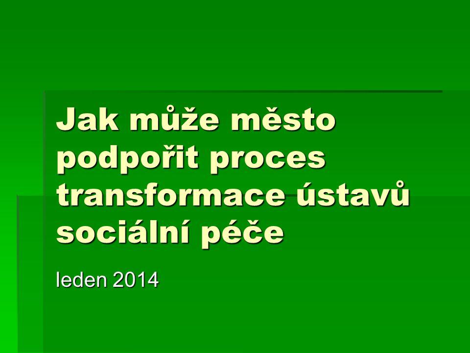 Jak může město podpořit proces transformace ústavů sociální péče leden 2014