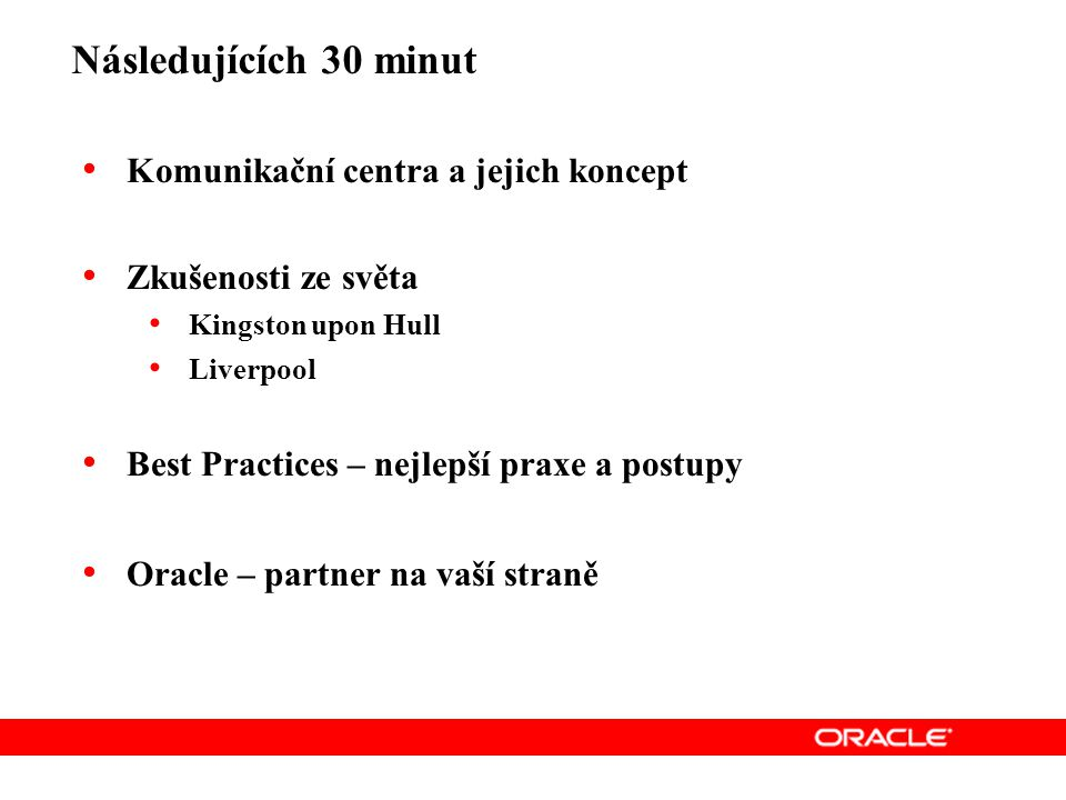 Následujících 30 minut Komunikační centra a jejich koncept Zkušenosti ze světa Kingston upon Hull Liverpool Best Practices – nejlepší praxe a postupy Oracle – partner na vaší straně
